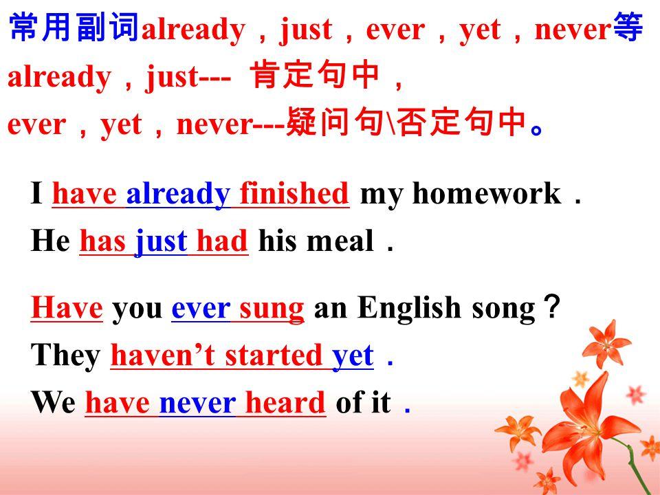 常用副词 already , just , ever , yet , never 等 already , just--- 肯定句中, ever , yet , never--- 疑问句 \ 否定句中。 I have already finished my homework . He has just had his meal . Have you ever sung an English song ? They haven't started yet . We have never heard of it .