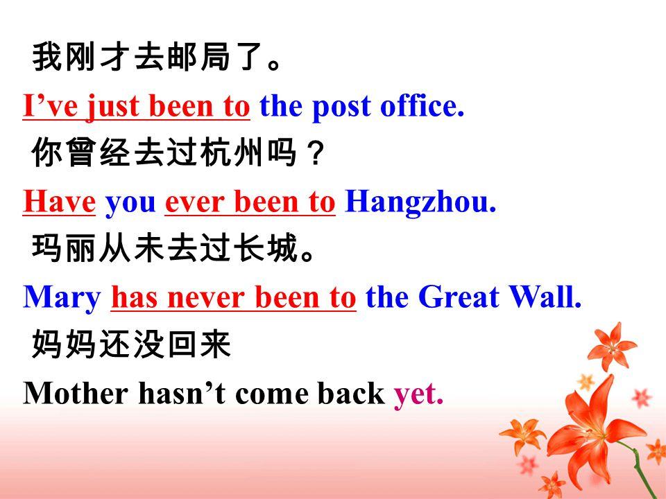 我刚才去邮局了。 你曾经去过杭州吗? 玛丽从未去过长城。 妈妈还没回来 I've just been to the post office.