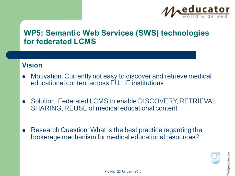 Plovdiv, 22 January, 2010 WP5: Semantic Web Services (SWS) technologies for federated LCMS Vision Motivation: Currently not easy to discover and retrieve medical educational content across EU HE institutions Solution: Federated LCMS to enable DISCOVERY, RETRIEVAL, SHARING, REUSE of medical educational content Research Question: What is the best practice regarding the brokerage mechanism for medical educational resources