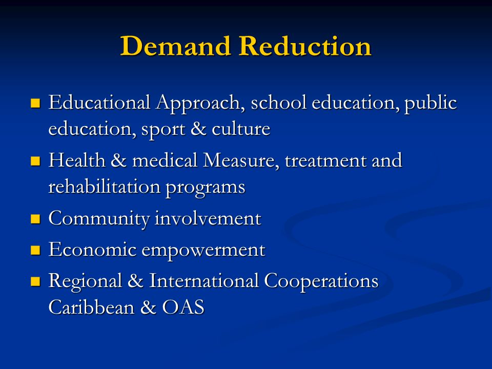 Demand Reduction Educational Approach, school education, public education, sport & culture Educational Approach, school education, public education, sport & culture Health & medical Measure, treatment and rehabilitation programs Health & medical Measure, treatment and rehabilitation programs Community involvement Community involvement Economic empowerment Economic empowerment Regional & International Cooperations Caribbean & OAS Regional & International Cooperations Caribbean & OAS