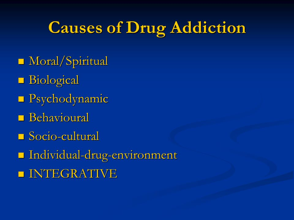 Causes of Drug Addiction Moral/Spiritual Moral/Spiritual Biological Biological Psychodynamic Psychodynamic Behavioural Behavioural Socio-cultural Socio-cultural Individual-drug-environment Individual-drug-environment INTEGRATIVE INTEGRATIVE