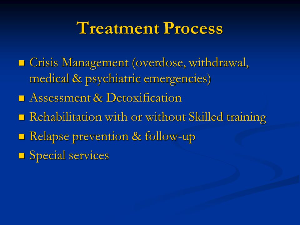 Treatment Process Crisis Management (overdose, withdrawal, medical & psychiatric emergencies) Crisis Management (overdose, withdrawal, medical & psychiatric emergencies) Assessment & Detoxification Assessment & Detoxification Rehabilitation with or without Skilled training Rehabilitation with or without Skilled training Relapse prevention & follow-up Relapse prevention & follow-up Special services Special services