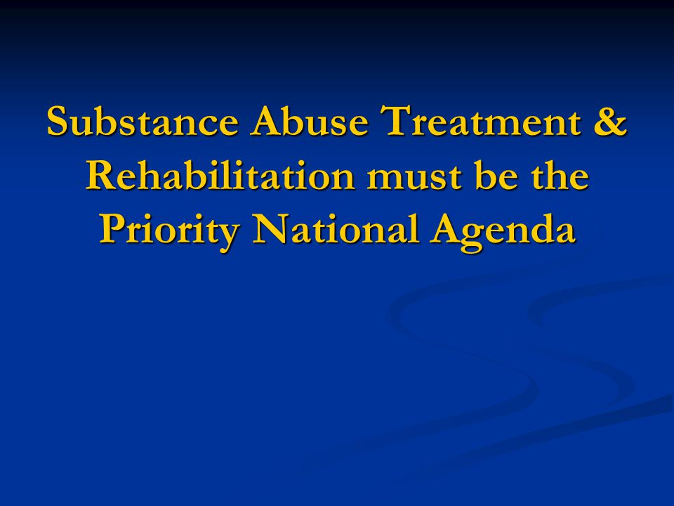 Substance Abuse Treatment & Rehabilitation must be the Priority National Agenda