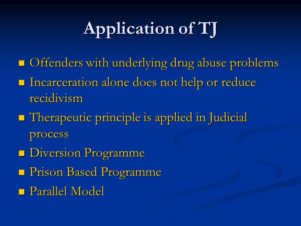 Application of TJ Offenders with underlying drug abuse problems Offenders with underlying drug abuse problems Incarceration alone does not help or reduce recidivism Incarceration alone does not help or reduce recidivism Therapeutic principle is applied in Judicial process Therapeutic principle is applied in Judicial process Diversion Programme Diversion Programme Prison Based Programme Prison Based Programme Parallel Model Parallel Model
