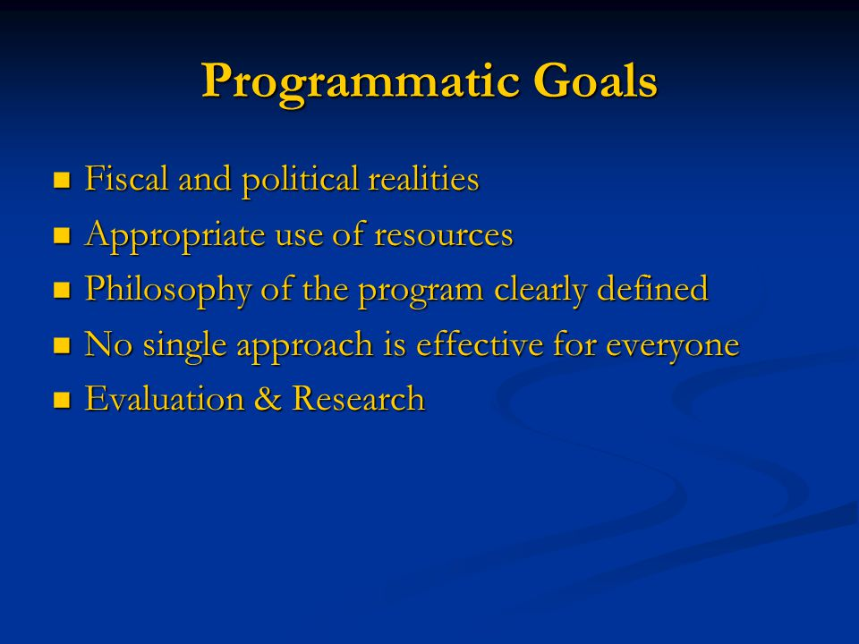 Programmatic Goals Fiscal and political realities Fiscal and political realities Appropriate use of resources Appropriate use of resources Philosophy of the program clearly defined Philosophy of the program clearly defined No single approach is effective for everyone No single approach is effective for everyone Evaluation & Research Evaluation & Research