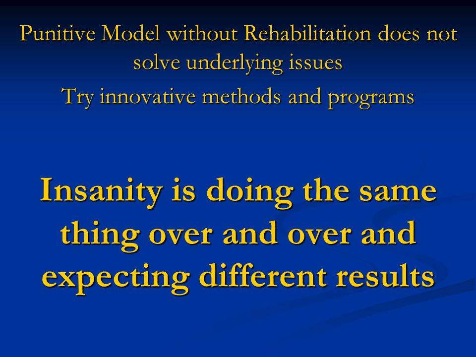 Insanity is doing the same thing over and over and expecting different results Punitive Model without Rehabilitation does not solve underlying issues Try innovative methods and programs