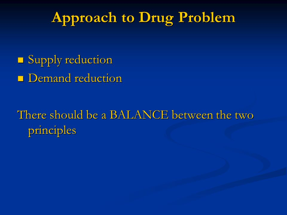Approach to Drug Problem Supply reduction Supply reduction Demand reduction Demand reduction There should be a BALANCE between the two principles