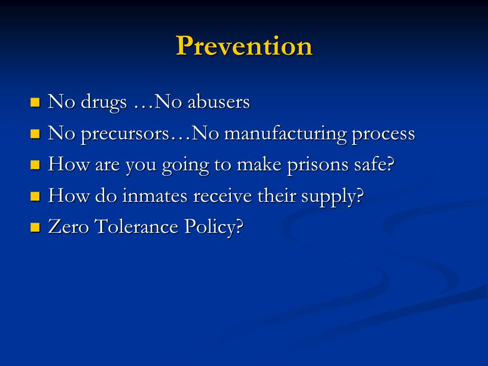 Prevention No drugs …No abusers No drugs …No abusers No precursors…No manufacturing process No precursors…No manufacturing process How are you going to make prisons safe.