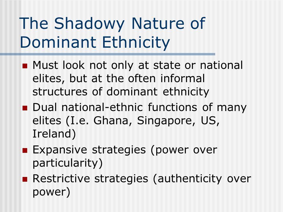 The Shadowy Nature of Dominant Ethnicity Must look not only at state or national elites, but at the often informal structures of dominant ethnicity Dual national-ethnic functions of many elites (I.e.