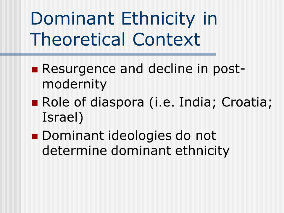 Dominant Ethnicity in Theoretical Context Resurgence and decline in post- modernity Role of diaspora (i.e.