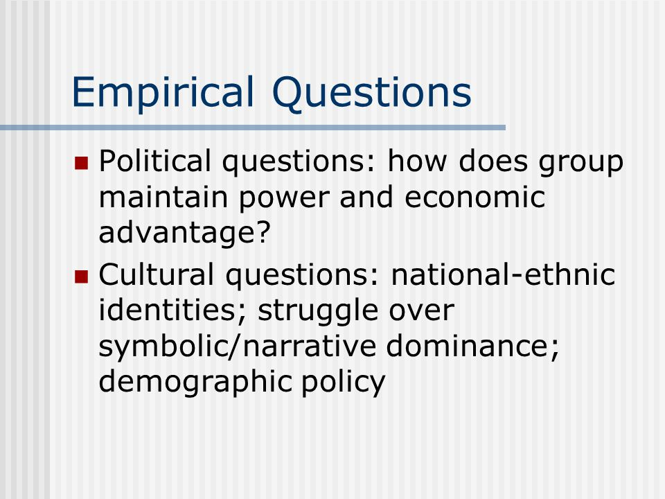 Empirical Questions Political questions: how does group maintain power and economic advantage? Cultural questions: national-ethnic identities; struggl