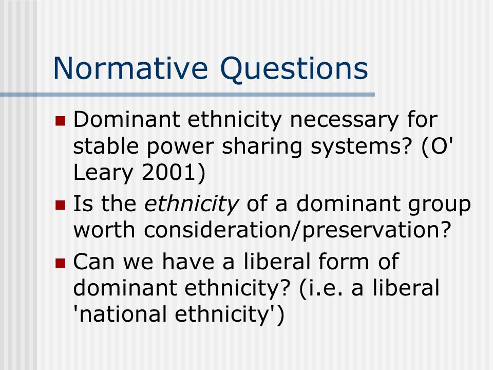 Normative Questions Dominant ethnicity necessary for stable power sharing systems? (O' Leary 2001) Is the ethnicity of a dominant group worth consider