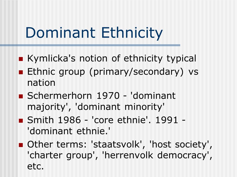 Dominant Ethnicity Kymlicka's notion of ethnicity typical Ethnic group (primary/secondary) vs nation Schermerhorn 1970 - 'dominant majority', 'dominan