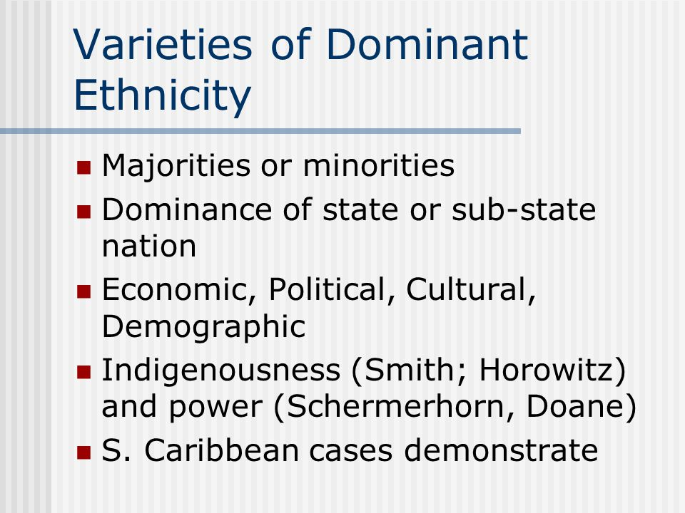Varieties of Dominant Ethnicity Majorities or minorities Dominance of state or sub-state nation Economic, Political, Cultural, Demographic Indigenousn
