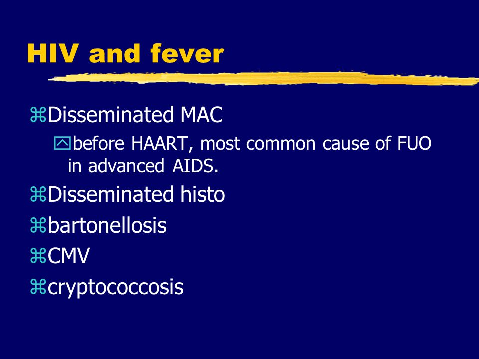 HIV and fever zDisseminated MAC ybefore HAART, most common cause of FUO in advanced AIDS. zDisseminated histo zbartonellosis zCMV zcryptococcosis