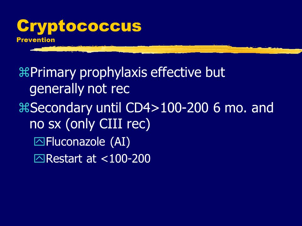 Cryptococcus Prevention zPrimary prophylaxis effective but generally not rec zSecondary until CD4>100-200 6 mo. and no sx (only CIII rec) yFluconazole