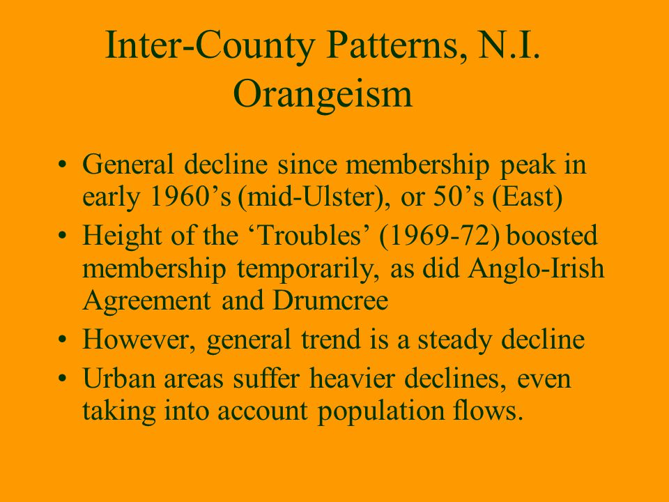 Inter-County Patterns, N.I. Orangeism General decline since membership peak in early 1960's (mid-Ulster), or 50's (East) Height of the 'Troubles' (196