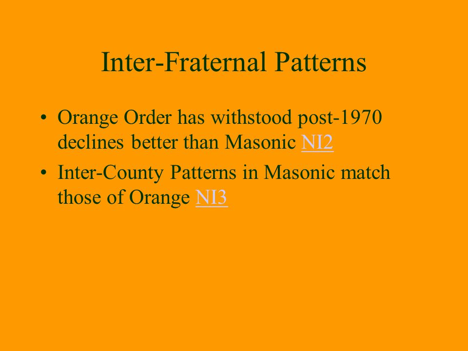 Inter-Fraternal Patterns Orange Order has withstood post-1970 declines better than Masonic NI2NI2 Inter-County Patterns in Masonic match those of Oran
