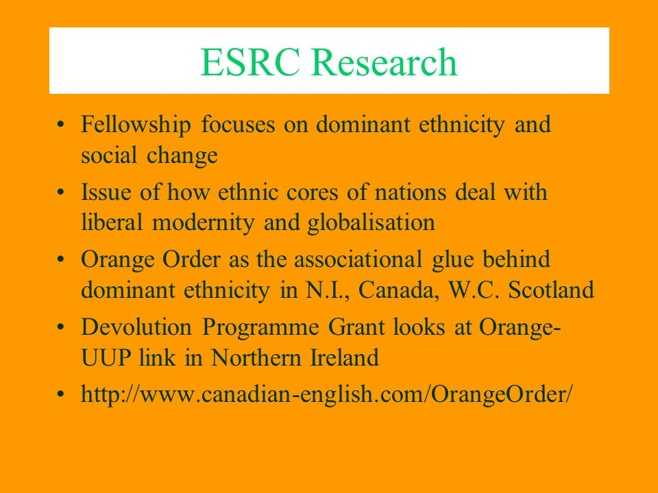 ESRC Research Fellowship focuses on dominant ethnicity and social change Issue of how ethnic cores of nations deal with liberal modernity and globalis