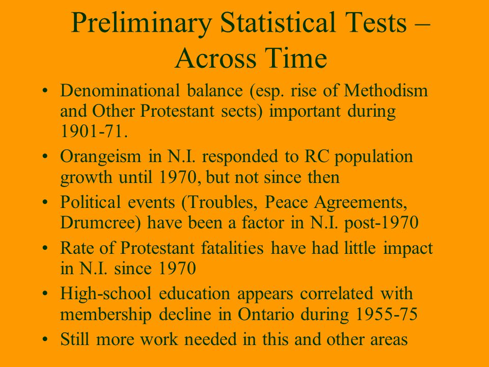 Preliminary Statistical Tests – Across Time Denominational balance (esp. rise of Methodism and Other Protestant sects) important during 1901-71. Orang