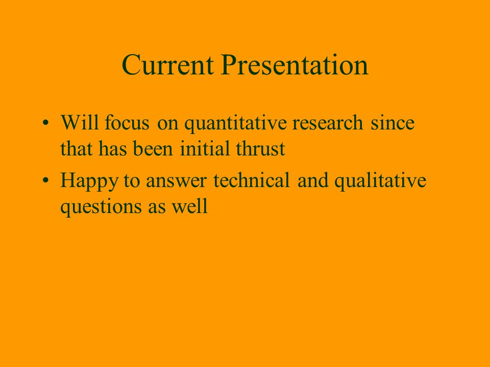 Current Presentation Will focus on quantitative research since that has been initial thrust Happy to answer technical and qualitative questions as wel