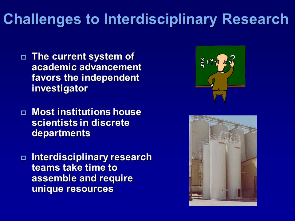 Challenges to Interdisciplinary Research  The current system of academic advancement favors the independent investigator  Most institutions house scientists in discrete departments  Interdisciplinary research teams take time to assemble and require unique resources
