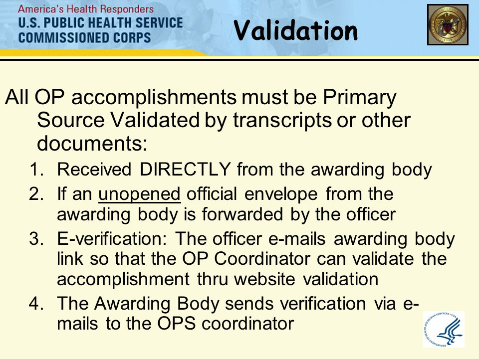 Validation All OP accomplishments must be Primary Source Validated by transcripts or other documents: 1.Received DIRECTLY from the awarding body 2.If an unopened official envelope from the awarding body is forwarded by the officer 3.E-verification: The officer e-mails awarding body link so that the OP Coordinator can validate the accomplishment thru website validation 4.The Awarding Body sends verification via e- mails to the OPS coordinator