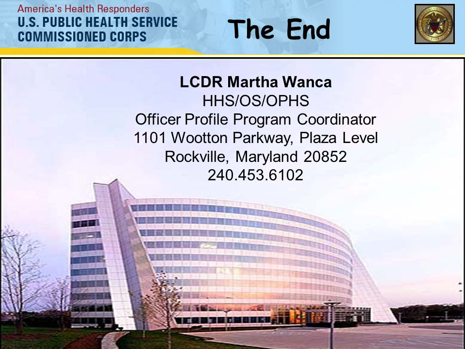 The End LCDR Martha Wanca HHS/OS/OPHS Officer Profile Program Coordinator 1101 Wootton Parkway, Plaza Level Rockville, Maryland 20852 240.453.6102