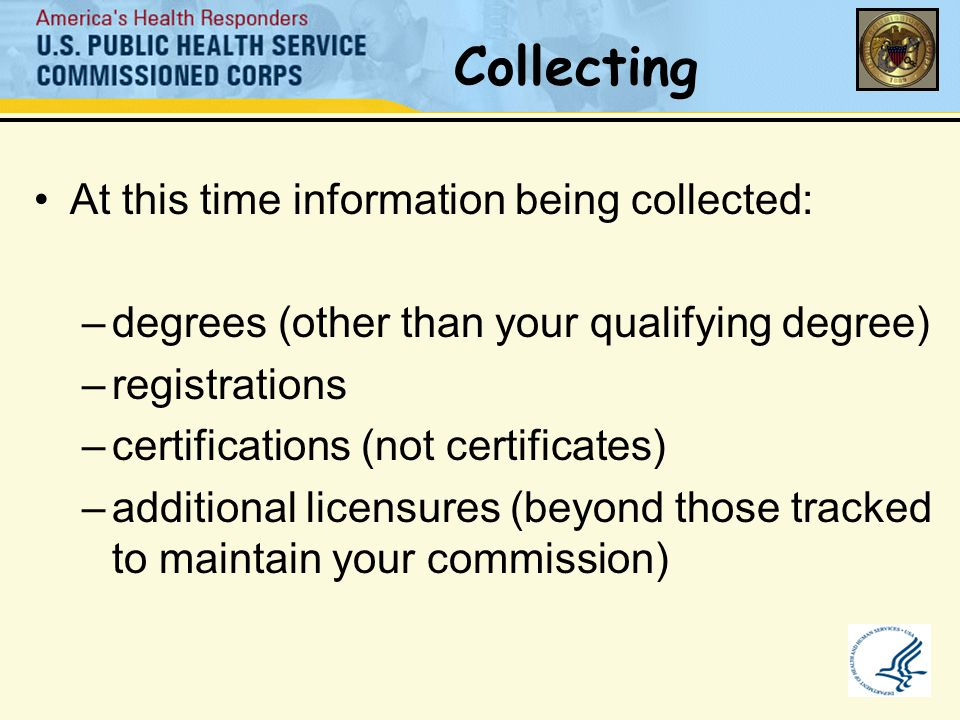 Collecting At this time information being collected: –degrees (other than your qualifying degree) –registrations –certifications (not certificates) –additional licensures (beyond those tracked to maintain your commission)