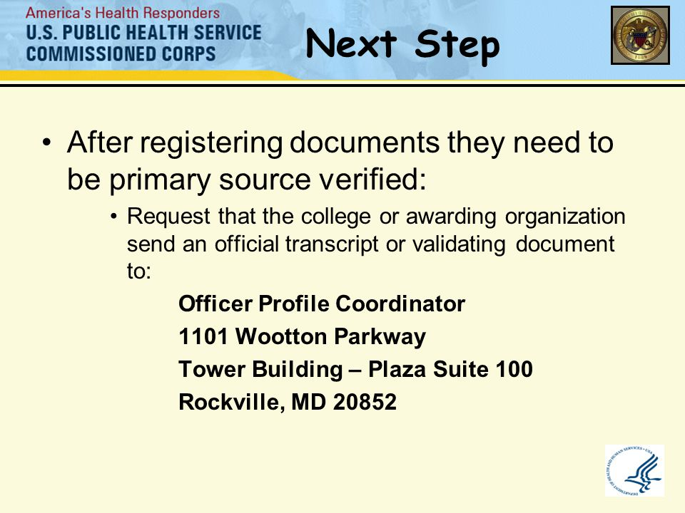 Next Step After registering documents they need to be primary source verified: Request that the college or awarding organization send an official transcript or validating document to: Officer Profile Coordinator 1101 Wootton Parkway Tower Building – Plaza Suite 100 Rockville, MD 20852
