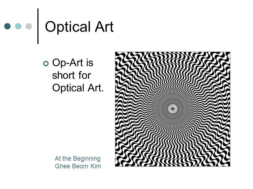 Optical Art Op-Art is short for Optical Art. At the Beginning Ghee Beom Kim