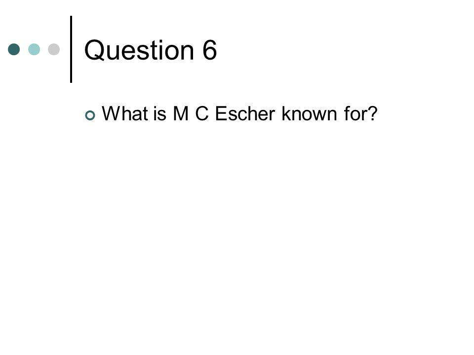 Question 6 What is M C Escher known for