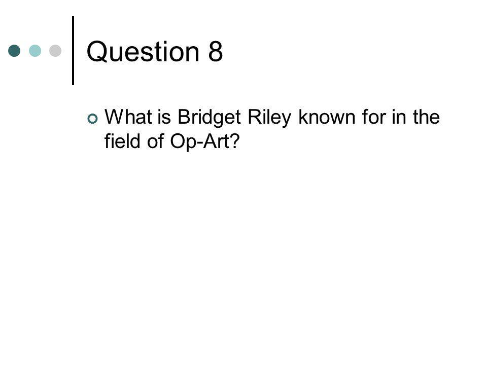 Question 8 What is Bridget Riley known for in the field of Op-Art