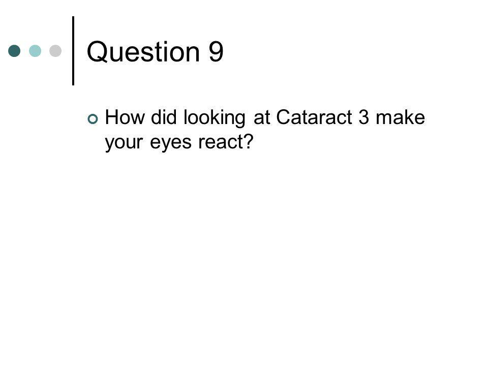 Question 9 How did looking at Cataract 3 make your eyes react