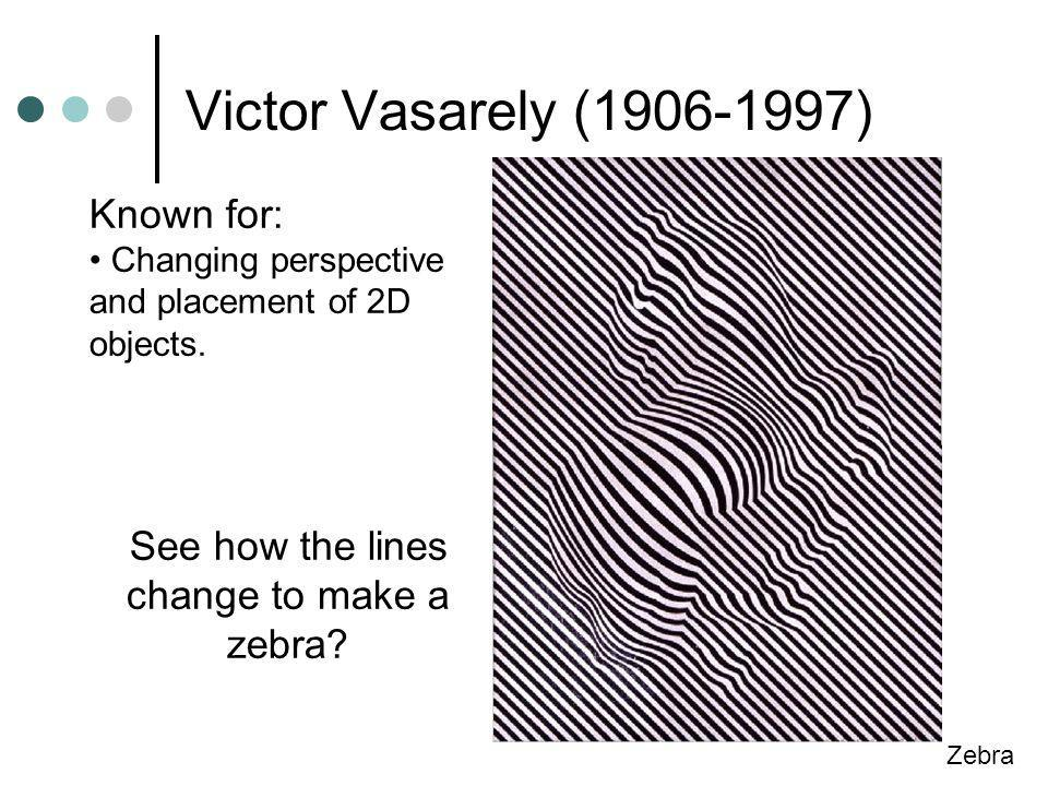 Victor Vasarely (1906-1997) Zebra Known for: Changing perspective and placement of 2D objects.
