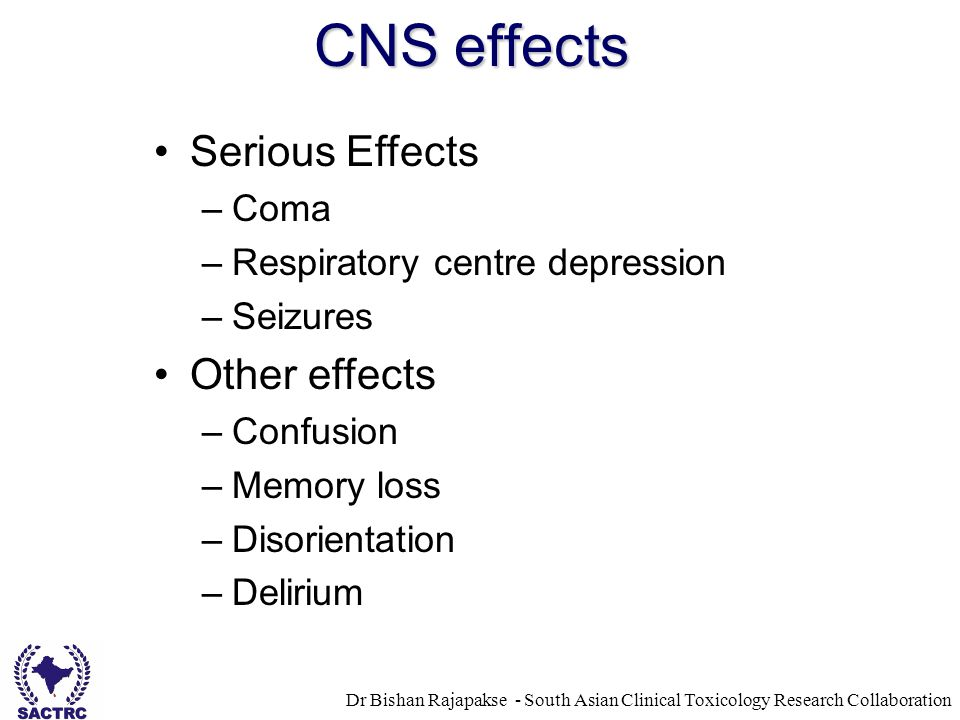 Dr Bishan Rajapakse - South Asian Clinical Toxicology Research Collaboration CNS effects Serious Effects –Coma –Respiratory centre depression –Seizure
