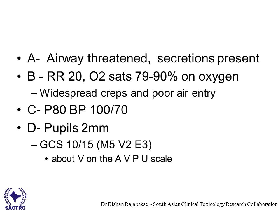 Dr Bishan Rajapakse - South Asian Clinical Toxicology Research Collaboration A- Airway threatened, secretions present B - RR 20, O2 sats 79-90% on oxygen –Widespread creps and poor air entry C- P80 BP 100/70 D- Pupils 2mm –GCS 10/15 (M5 V2 E3) about V on the A V P U scale