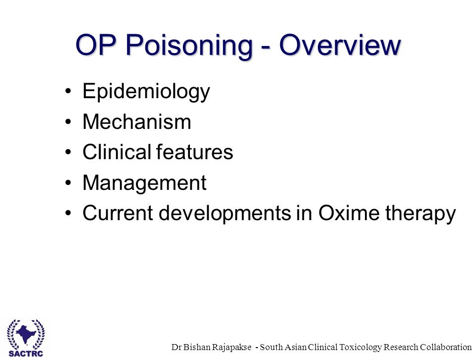Dr Bishan Rajapakse - South Asian Clinical Toxicology Research Collaboration OP Poisoning - Overview Epidemiology Mechanism Clinical features Management Current developments in Oxime therapy