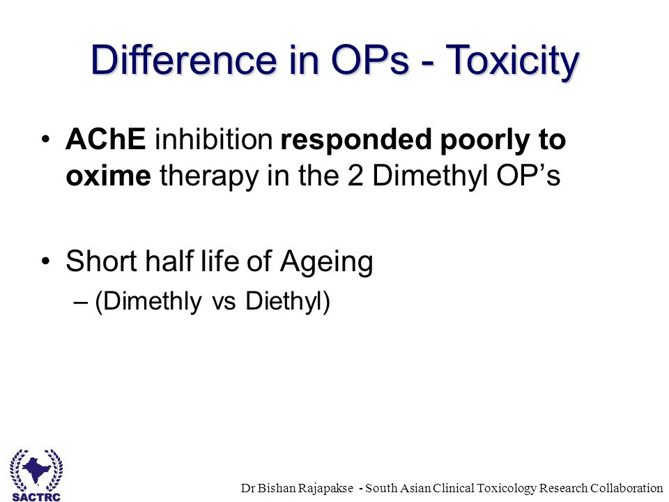Dr Bishan Rajapakse - South Asian Clinical Toxicology Research Collaboration AChE inhibition responded poorly to oxime therapy in the 2 Dimethyl OP's Short half life of Ageing –(Dimethly vs Diethyl) Difference in OPs - Toxicity