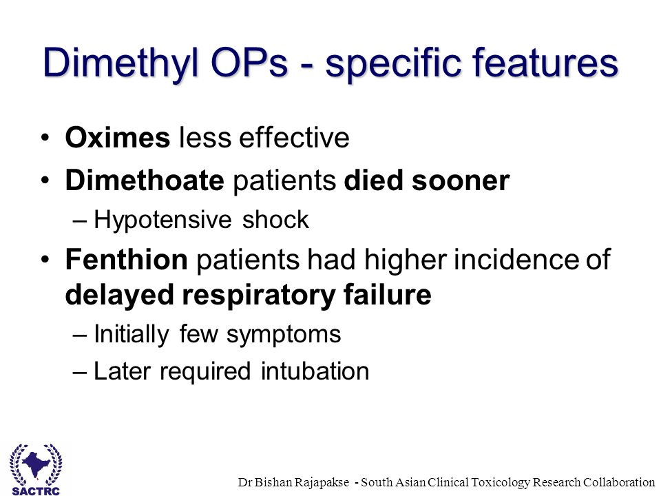 Dr Bishan Rajapakse - South Asian Clinical Toxicology Research Collaboration Dimethyl OPs - specific features Oximes less effective Dimethoate patients died sooner –Hypotensive shock Fenthion patients had higher incidence of delayed respiratory failure –Initially few symptoms –Later required intubation