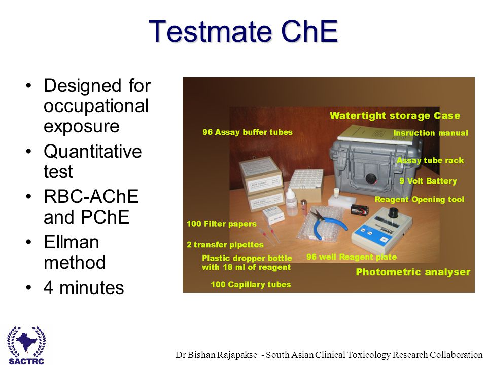 Dr Bishan Rajapakse - South Asian Clinical Toxicology Research Collaboration Testmate ChE Designed for occupational exposure Quantitative test RBC-AChE and PChE Ellman method 4 minutes