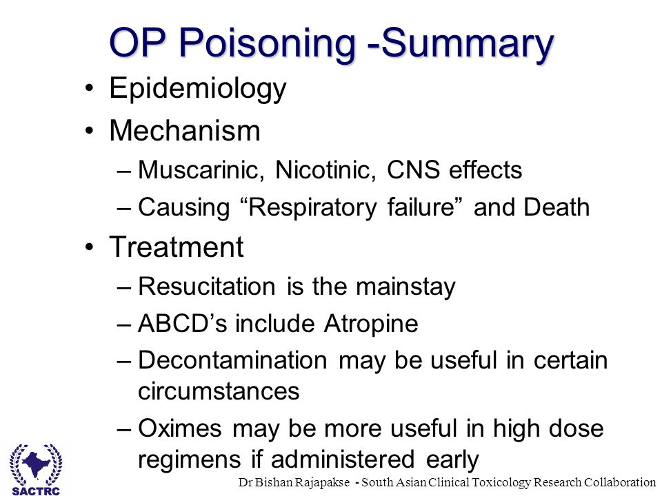 Dr Bishan Rajapakse - South Asian Clinical Toxicology Research Collaboration OP Poisoning -Summary Epidemiology Mechanism –Muscarinic, Nicotinic, CNS effects –Causing Respiratory failure and Death Treatment –Resucitation is the mainstay –ABCD's include Atropine –Decontamination may be useful in certain circumstances –Oximes may be more useful in high dose regimens if administered early