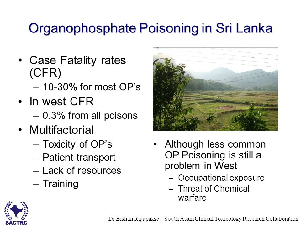Dr Bishan Rajapakse - South Asian Clinical Toxicology Research Collaboration Organophosphate Poisoning in Sri Lanka Case Fatality rates (CFR) –10-30%