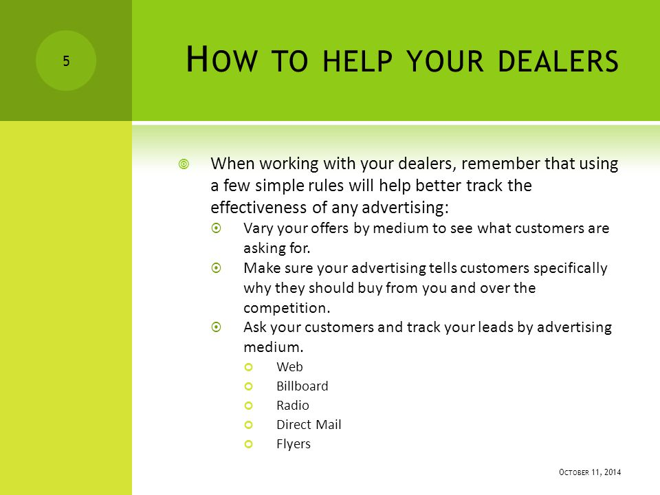  When working with your dealers, remember that using a few simple rules will help better track the effectiveness of any advertising:  Vary your offers by medium to see what customers are asking for.