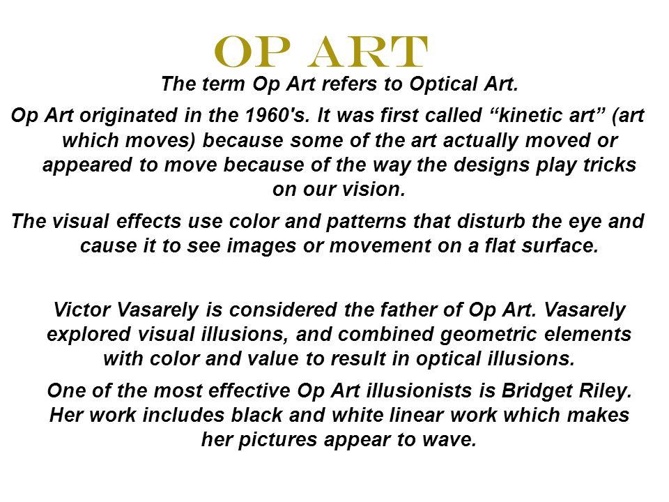 Op Art The term Op Art refers to Optical Art. Op Art originated in the 1960 s.