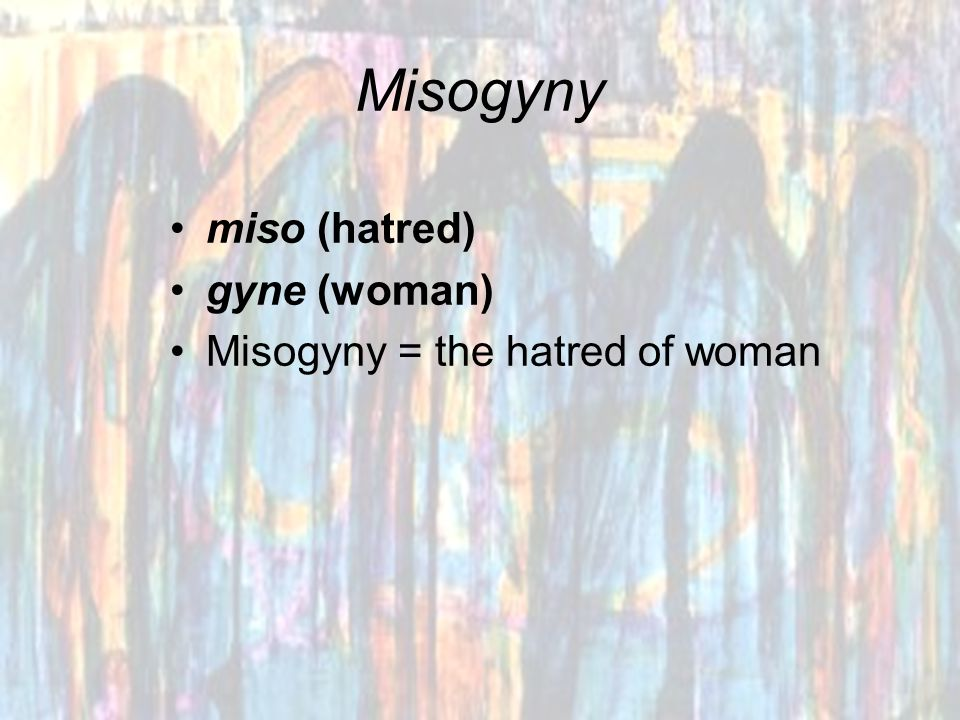 Misogyny miso (hatred) gyne (woman) Misogyny = the hatred of woman