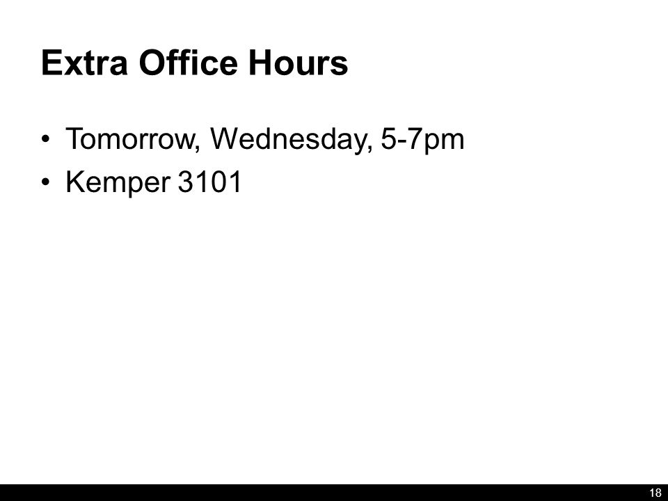Extra Office Hours Tomorrow, Wednesday, 5-7pm Kemper 3101 18
