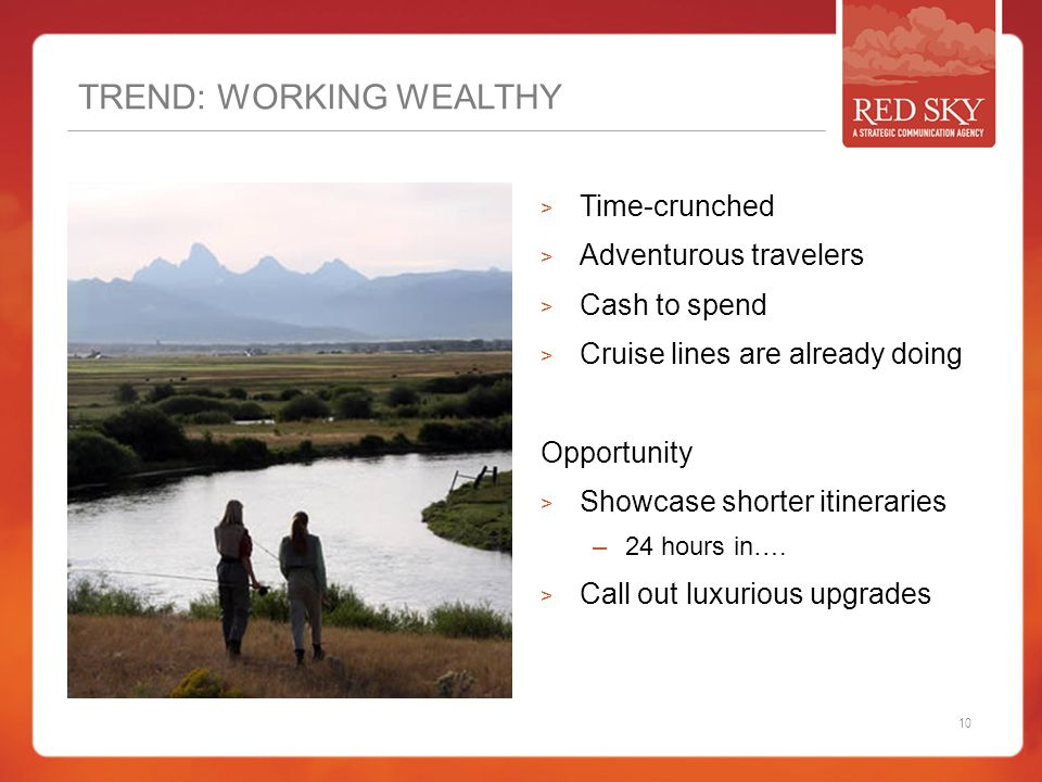 TREND: WORKING WEALTHY  Time-crunched  Adventurous travelers  Cash to spend  Cruise lines are already doing Opportunity  Showcase shorter itineraries –24 hours in….