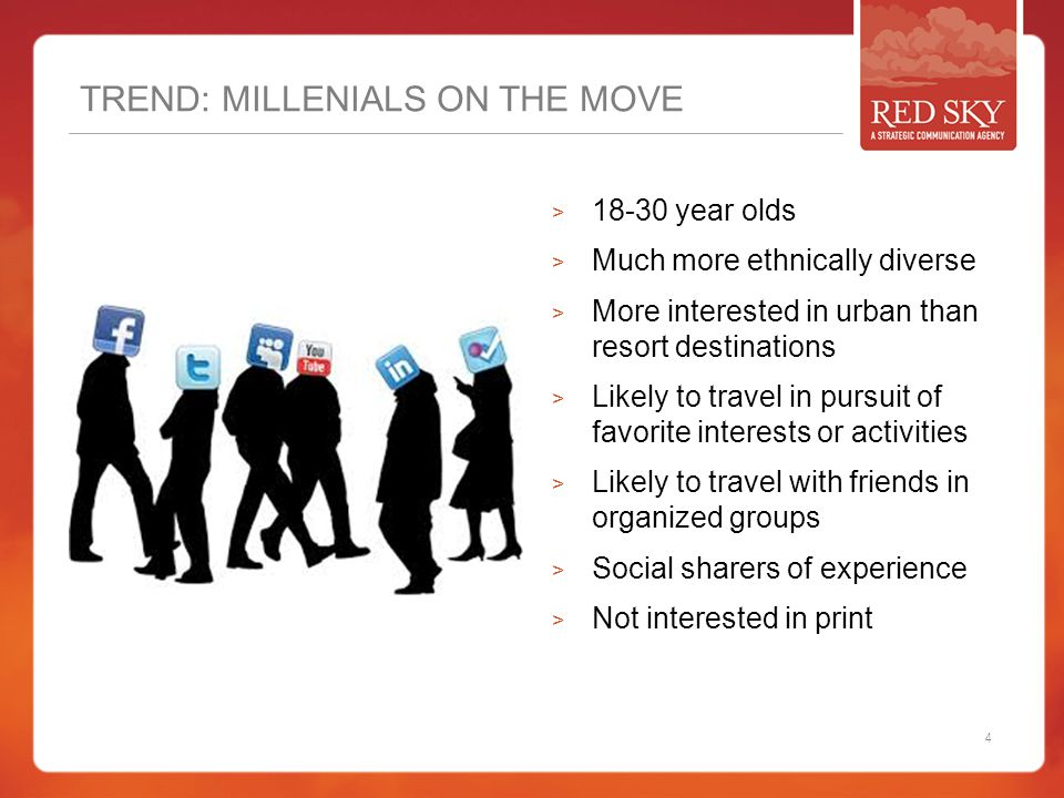 TREND: MILLENIALS ON THE MOVE  18-30 year olds  Much more ethnically diverse  More interested in urban than resort destinations  Likely to travel in pursuit of favorite interests or activities  Likely to travel with friends in organized groups  Social sharers of experience  Not interested in print 4