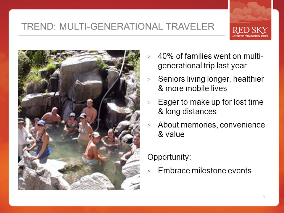 TREND: MULTI-GENERATIONAL TRAVELER  40% of families went on multi- generational trip last year  Seniors living longer, healthier & more mobile lives  Eager to make up for lost time & long distances  About memories, convenience & value Opportunity:  Embrace milestone events 9
